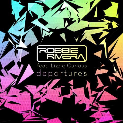 ROBBIE RIVERA f/ LIZZIE CURIOUS - DEPARTURES (RADIO EDIT)